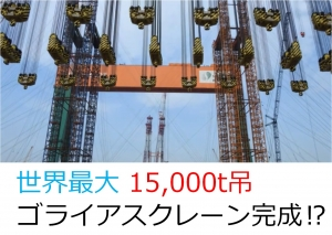 世界最大 15,000t吊ゴライアスクレーン完成!?